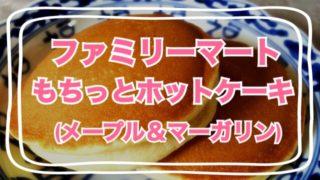 ファミリーマート『もちっとホットケーキ(メープル&マーガリン)』食べてみました☆