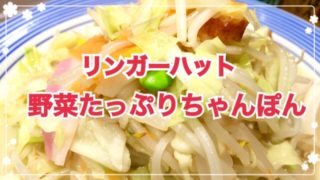 野菜がモリモリ食べられる!リンガーハットの「野菜たっぷりちゃんぽん」がオススメです☆