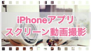 iPhoneアプリのスクリーン動画を撮影してみました!無料で簡単に出来るから初心者も安心☆