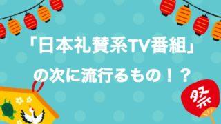 そんなに長くは続かない!?「日本礼賛系テレビ番組」の次の流れを予想してみた
