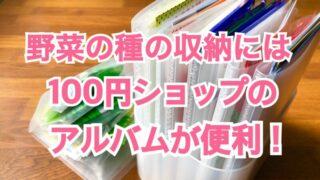 【家庭菜園】野菜の種の収納には100円ショップのアルバムが便利!